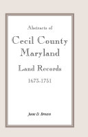 Abstracts of Cecil County  Maryland  Land Records  1673 1751