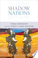 Shadow Nations  : Tribal Sovereignty and the Limits of Legal Pluralism