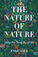 The nature of nature : why we need the wild / Enric Sala ; foreword by HRH the Prince of Wales ; introduction by Edward O. Wilson