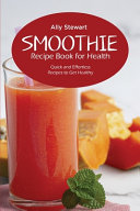 Smoothie Recipe Book For Health Quick And Effortless Recipes To Get Healthy