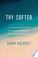 """""""Try Softer: A Fresh Approach to Move Us Out of Anxiety, Stress, and Survival Mode-And Into a Life of Connection and Joy"""" by Aundi Kolber"""