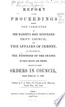 Report of the Proceedings Before the Committee of Her Majesty s Most Honourable Privy Council  for the Affairs of Jersey  in the Matter of the Petitions of the States of that Island and Others  Relative to Three Orders in Council  Issued February 11  1852