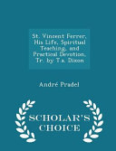 St  Vincent Ferrer  His Life  Spiritual Teaching  and Practical Devotion  Tr  by T A  Dixon   Scholar s Choice Edition
