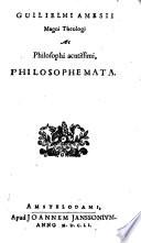 Guilielmi Amesii magni theologi ac philosophi acutissimi philosophemata