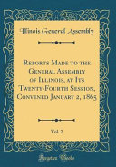 Reports Made To The General Assembly Of Illinois At Its Twenty Fourth Session Convened January 2 1865 Vol 2 Classic Reprint