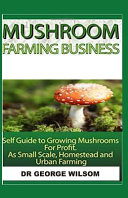 Mushroom Farming Business  Self Guide to Growing Mushrooms for Profit as Small Scale  Homestead and Urban Farming