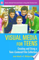 Visual Media For Teens Creating And Using A Teen Centered Film Collection Book