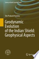 Geodynamic Evolution of the Indian Shield  Geophysical Aspects