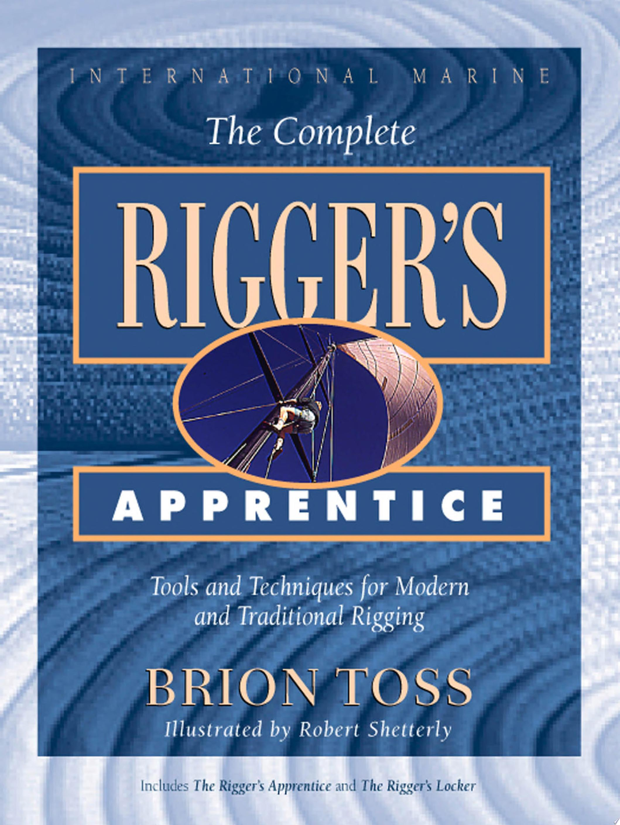 The Complete Rigger s Apprentice  Tools and Techniques for Modern and Traditional Rigging