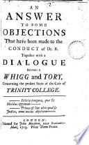 An Answer to Some Objections that Have Been Made to the Conduct of Dr  B  Together with a Dialogue Between a Whigg and Tory  Concerning the Present State of the Case of Trinity College