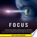 Focus  A Quick start Guide to Mastering Your Attention  How to Focus Your Mind and Focus the Hidden Driver of Excellence