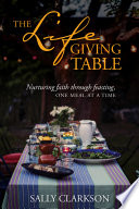 """The Lifegiving Table: Nurturing Faith through Feasting, One Meal at a Time"" by Sally Clarkson"
