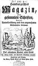 Hamburgisches Magazin, oder gesammlete Schriften, zum Unterricht und Vergnügen aus der Naturforschung und den angenehmen Wissenschaften überhaupt