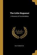 The Little Huguenot  A Romance of Fountainebleau