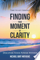 Time to Get Serious Finding Your Moment of Clarity