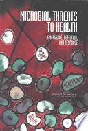 """""""Microbial Threats to Health: Emergence, Detection, and Response"""" by Institute of Medicine, Board on Global Health, Committee on Emerging Microbial Threats to Health in the 21st Century, Joshua Lederberg, Margaret A. Hamburg, Mark S. Smolinski"""