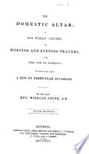 The Domestic Altar: a six weeks' course of Morning and Evening Prayers for the use of Families ... To which are added a few on particular occasions