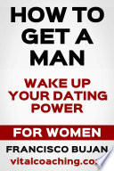How To Get A Man   Wake Up Your Dating Power   For Women