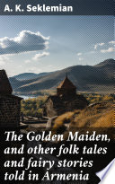 The Golden Maiden, and other folk tales and fairy stories told in Armenia