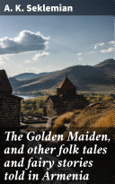 The Golden Maiden, and other folk tales and fairy stories told in Armenia [Pdf/ePub] eBook