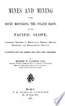 Mines and Mining of the Rocky Mountains, the Inland Basin, and the Pacific Slope Comprising Treatises on Mining Law, Mineral Deposits, Machinery, and Metallurgical Processes by Rossiter W. Raymond