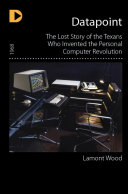 Datapoint  The Lost Story of the Texans Who Invented the Personal Computer Revolution
