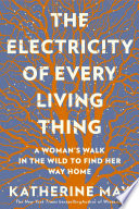 The Electricity of Every Living Thing  A Woman s Walk in the Wild to Find Her Way Home Book PDF