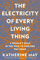 The Electricity of Every Living Thing  A Woman s Walk in the Wild to Find Her Way Home