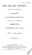 Who are the Infidels  those who call themselves Socialists  or followers of Robert Owen  or those who call themselves Christians  or followers of Jesus Christ  Third edition