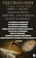 Freemasonry. Classic Collection. Albert G. Mackey, William Morgan, Albert Pike, John Robison, Julius F. Sachse. George Thorburgh. Illustrated Pdf/ePub eBook