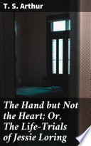 The Hand But Not The Heart Or The Life Trials Of Jessie Loring