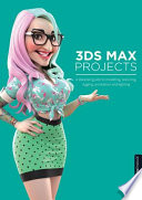3ds Max Projects  : A Detailed Guide to Modeling, Texturing, Rigging, Animation and Lighting