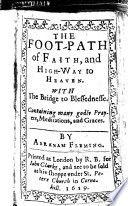 The Foot path of Faith and Highway to Heaven  With the Bridge of Blessednesse  Containing     Prayers  Meditations  Etc  B L