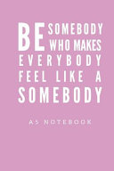 Be Somebody Who Makes Everybody Feel Like A Somebody A5 Notebook
