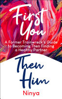 First You Then Him: A Former Trainwreck's Guide to Becoming Then Finding A Healthy Partner Pdf/ePub eBook