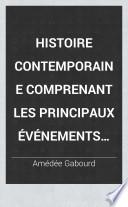 Histoire contemporaine comprenant les principaux événements qui se sont accomplis depuis la Révolution de 1830 jusqu'a nos jours et résumant, durant la même periode, le mouvement social, artistique et litteraire