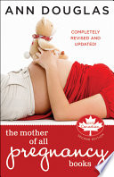 """The Mother of All Pregnancy Books: An All-Canadian Guide to Conception, Birth and Everything In Between"" by Ann Douglas"