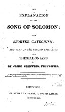 An Explanation of the Song of Solomon: the shorter Catechism: and part of the Second Epistle to the Thessalonians. By James Caldwell. [With the texts.]