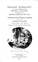 ELEGANT EXTRACTS  Or Useful and Entertaining PIECES of POETRY  Selected for the IMPROVEMENT of YOUTH  IN Speaking  Reading  Thinking  Composing  and in the CONDUCT of LIFE  Being Similar in Design to ELEGANT EXTRACTS IN PROSE