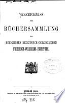 Verzeichniss der Büchersammlung des königlichen medizinisch-chirurgischen Friedrich-Wilhelms-Institut