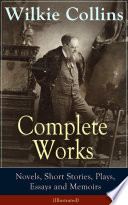 Complete Works of Wilkie Collins  Novels  Short Stories  Plays  Essays and Memoirs  Illustrated