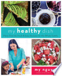 """My Healthy Dish: More Than 85 Fresh & Easy Recipes for the Whole Family"" by My Nguyen"