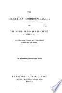 The Christian Commonwealth: Or, the Church of the New Testament a Republic, and the Only Possible Republic Truly Democratic and Social. [By Kenneth MacQueen.]