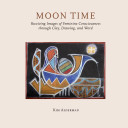 Moon Time: Receiving Images of Feminine though Clay, Drawing, and Word