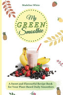 My Green Smoothie A Sweet And Flavourful Recipe Book For Your Plant Based Daily Smoothies