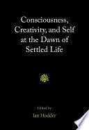 Consciousness Creativity And Self At The Dawn Of Settled Life