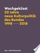 Wachgeküsst: 20 Jahre neue Kulturpolitik des Bundes 1998-2018