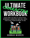 Ultimate Character Workbook  Everything You Need to Create Real  Memorable Characters Who Will Drive Your Story from Beginning to End