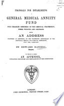 Proposals for establishing a General Medical Annuity Fund for disabled members of the medical profession  their widows and orphans  Being an address delivered at Sheffield  on the thirteenth anniversary of the Provincial Medical and Surgical Association  July XXX  MDCCCXLV     To which is added an appendix  containing the rules and regulations of the Institution Book