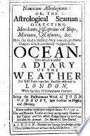 Nauticum Astrologicum Or The Astrological Seaman Directing Merchants Mariners How They May Escape Divers Dangers Unto Which Is Added A Diary Of The Weather For Xxi Years Together Etc